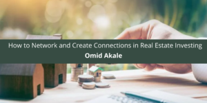 Omid Akale Gives Advice on How to Network and Create Connections in Real Estate Investing