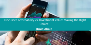 Omid Akale Discusses Affordability vs. Investment Value: Making the Right Choice